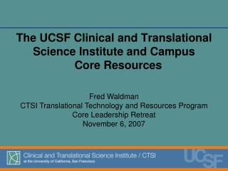 The UCSF Clinical and Translational  Science Institute and Campus  Core Resources