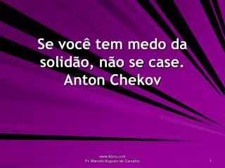 Se voc  tem medo da solid o, n o se case. Anton Chekov