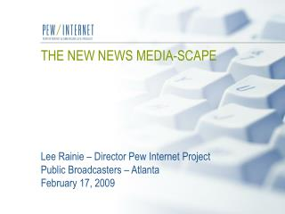 THE NEW NEWS MEDIA-SCAPE       Lee Rainie   Director Pew Internet Project Public Broadcasters   Atlanta  February 17, 20