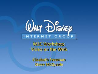 W3C Workshop:  Video on the Web  Elisabeth Freeman Steve McQuade