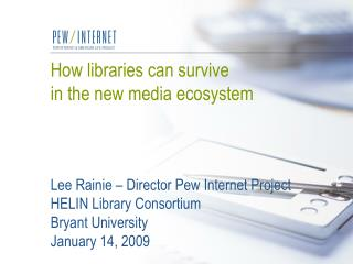 How libraries can survive  in the new media ecosystem    Lee Rainie   Director Pew Internet Project HELIN Library Consor