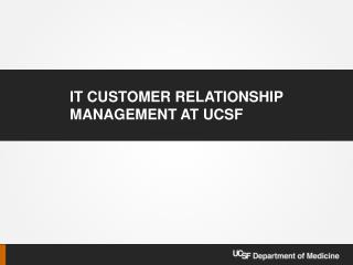 IT Customer Relationship Management At UCSF