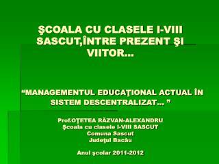 SCOALA CU CLASELE I-VIII SASCUT, NTRE PREZENT SI VIITOR      MANAGEMENTUL EDUCATIONAL ACTUAL  N SISTEM DESCENTRALIZAT