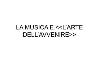 LA MUSICA E L ARTE DELL AVVENIRE
