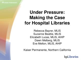 Under Pressure:  Making the Case for Hospital Libraries  Rebecca Bayrer, MLIS Suzanne Beattie, MLIS Elizabeth Lucas, MLI