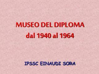 MUSEO DEL DIPLOMA dal 1940 al 1964