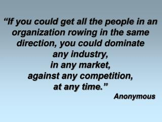 If you could get all the people in an  organization rowing in the same  direction, you could dominate  any industry,  i