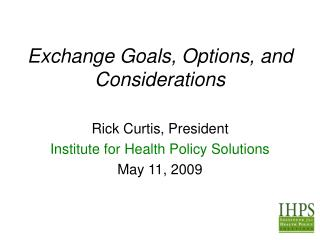 Exchange Goals, Options, and Considerations  Rick Curtis, President Institute for Health Policy Solutions May 11, 2009