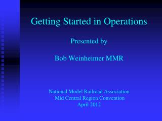 Getting Started in Operations  Presented by  Bob Weinheimer MMR    National Model Railroad Association  Mid Central Regi