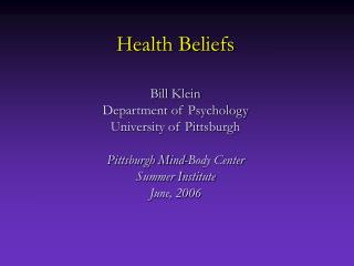 Health Beliefs   Bill Klein Department of Psychology University of Pittsburgh  Pittsburgh Mind-Body Center Summer Instit