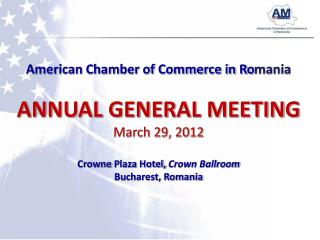 American Chamber of Commerce in Romania  ANNUAL GENERAL MEETING March 29, 2012  Crowne Plaza Hotel, Crown Ballroom Bucha