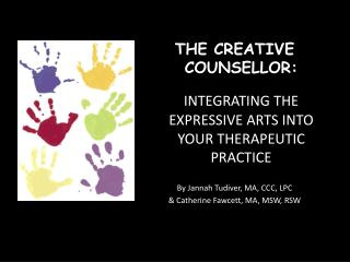 THE CREATIVE  COUNSELLOR:   INTEGRATING THE EXPRESSIVE ARTS INTO YOUR THERAPEUTIC PRACTICE  By Jannah Tudiver, MA, CCC,