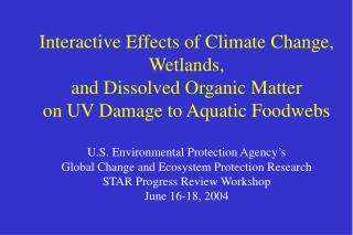 Interactive Effects of Climate Change,  Wetlands,  and Dissolved Organic Matter  on UV Damage to Aquatic Foodwebs  U.S.