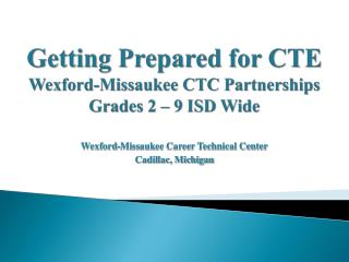 Getting Prepared for CTE  Wexford-Missaukee CTC Partnerships Grades 2   9 ISD Wide