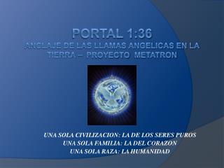 PORTAL 1:36 ANCLAJE DE LAS LLAMAS ANGELICAS EN LA TIERRA    proyecto  metatron