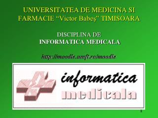 UNIVERSITATEA DE MEDICINA SI FARMACIE  Victor Babes  TIMISOARA  DISCIPLINA DE  INFORMATICA MEDICALA  moodle.umft.ro