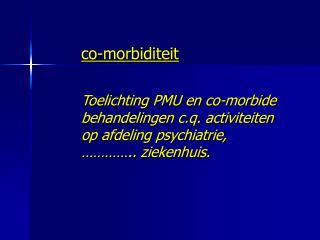 Co-morbiditeit    Toelichting PMU en co-morbide behandelingen c.q. activiteiten op afdeling psychiatrie,     .. ziekenhu