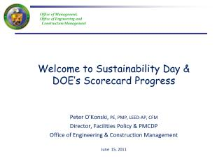 Welcome to Sustainability Day  DOE s Scorecard Progress   Peter O Konski, PE, PMP, LEED-AP, CFM Director, Facilities Pol