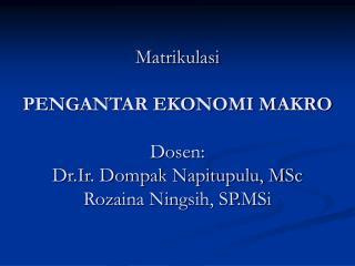 Matrikulasi  PENGANTAR EKONOMI MAKRO  Dosen: Dr.Ir. Dompak Napitupulu, MSc Rozaina Ningsih, SP.MSi