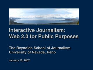 Interactive Journalism:  Web 2.0 for Public Purposes  The Reynolds School of Journalism University of Nevada, Reno  Janu