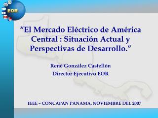 El Mercado El ctrico de Am rica Central : Situaci n Actual y Perspectivas de Desarrollo.     Ren  Gonz lez Castell n  D