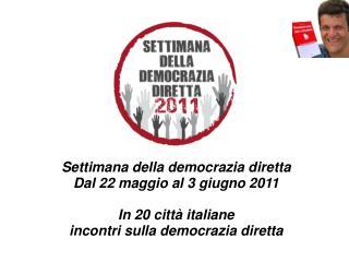 Settimana della democrazia diretta Dal 22 maggio al 3 giugno 2011  In 20 citt  italiane incontri sulla democrazia dirett