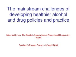 The mainstream challenges of developing healthier alcohol and drug policies and practice   Mike McCarron, The Scottish A