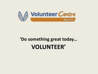 Do something great today  VOLUNTEER