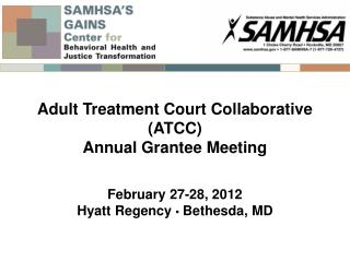 Adult Treatment Court Collaborative ATCC Annual Grantee Meeting   February 27-28, 2012 Hyatt Regency   Bethesda, MD