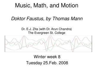 Music, Math, and Motion  Doktor Faustus, by Thomas Mann  Dr. E.J. Zita with Dr. Arun Chandra The Evergreen St. College