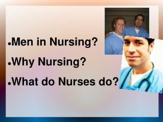 Men in Nursing Why Nursing What do Nurses do