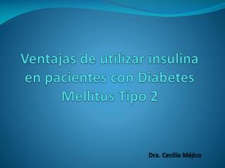 Ventajas de utilizar insulina en pacientes con Diabetes Mellitus Tipo 2                                        Dra. Ceci