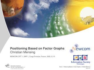 Positioning Based on Factor Graphs Christian Mensing NEWCOM, DPT 1, SWP 1, Cergy-Pontoise, France, 2005-12-15