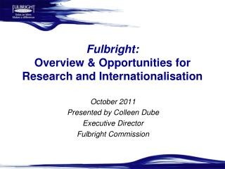 Fulbright:  Overview  Opportunities for Research and Internationalisation