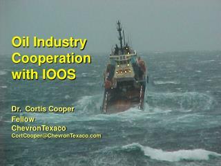Oil Industry Cooperation  with IOOS  Dr. Cortis Cooper Fellow ChevronTexaco CortCooperChevronTexaco