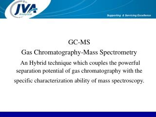 GC-MS Gas Chromatography-Mass Spectrometry   An Hybrid technique which couples the powerful separation potential of gas