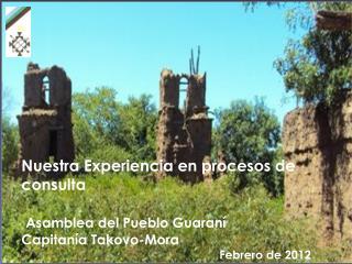 Nuestra Experiencia en procesos de consulta   Asamblea del Pueblo Guaran   Capitan a Takovo-Mora    Febrero de 2012