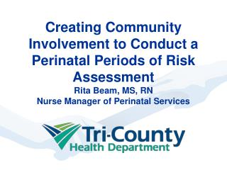 Creating Community Involvement to Conduct a Perinatal Periods of Risk Assessment  Rita Beam, MS, RN Nurse Manager of Per