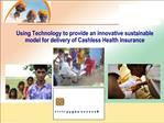 Using Technology to provide an innovative sustainable model for delivery of Cashless Health Insurance