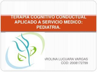 TERAPIA COGNITIVO CONDUCTUAL APLICADO A SERVICIO MEDICO: PEDIATRIA.