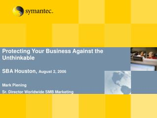 Protecting Your Business Against the  Unthinkable  SBA Houston, August 2, 2006  Mark Piening Sr. Director Worldwide SMB