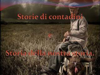Storie di contadini  e  Storia della nostra storia.