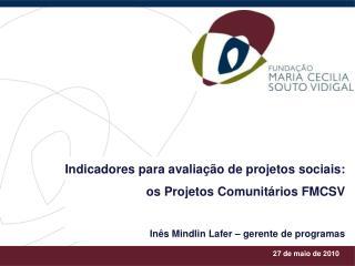 Indicadores para avalia  o de projetos sociais: os Projetos Comunit rios FMCSV  In s Mindlin Lafer   gerente de programa