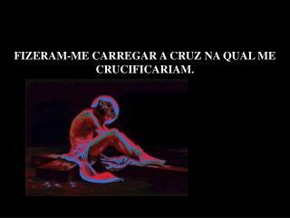 FIZERAM-ME CARREGAR A CRUZ NA QUAL ME CRUCIFICARIAM.