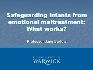 Safeguarding infants from emotional maltreatment: What works  Professor Jane Barlow