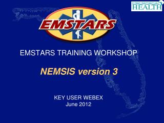 EMSTARS TRAINING WORKSHOP  NEMSIS version 3   KEY USER WEBEX June 2012