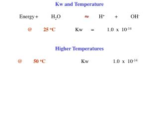 Kw and Temperature   Energy  H2O     H  OH-    25 oC  Kw  1.0  x  10-14     Higher Temperatures     50 oC   Kw  1.0  x