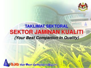 TAKLIMAT SEKTORAL SEKTOR JAMINAN KUALITI Your Best Companion In Quality