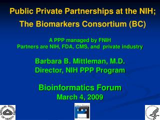 A PPP managed by FNIH Partners are NIH, FDA, CMS, and  private industry   Barbara B. Mittleman, M.D. Director, NIH PPP P