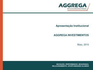 Apresenta  o Institucional    AGGREGA INVESTIMENTOS   Maio, 2010